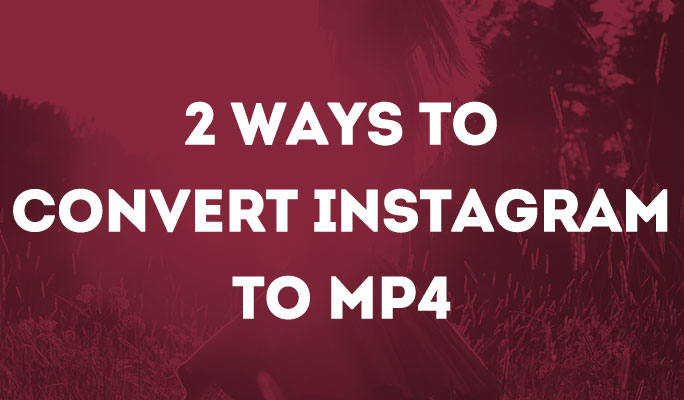 How to Convert Instagram to MP4 Without Any Hassle