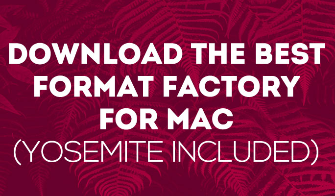 Download the Best Format Factory for Mac (Yosemite included)