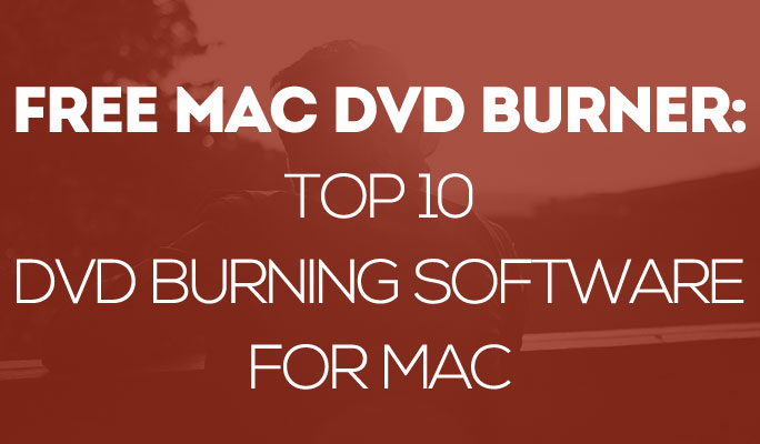 Free Mac DVD Burner: Top 10 DVD Burning Software for Mac