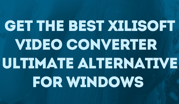 Get the Best Xilisoft Video Converter Ultimate Alternative for Windows