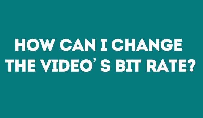 How Can I Change The Video's Bit Rate?