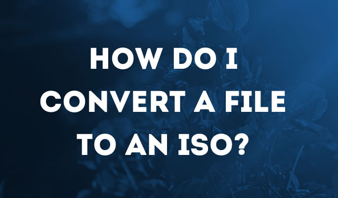 How Do I Convert A File To An ISO?