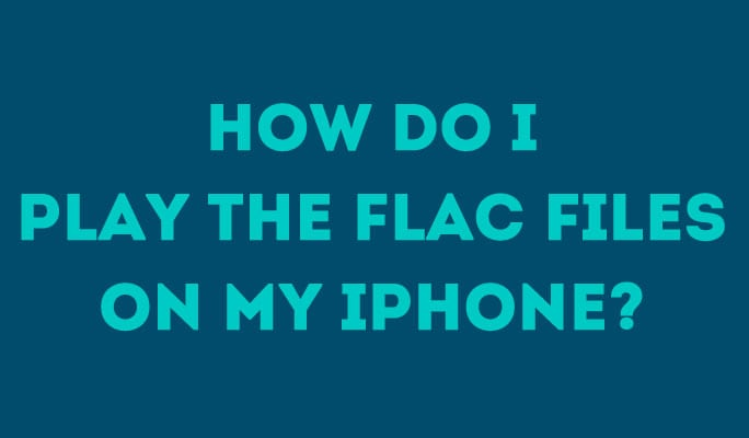 How Do I Play The FLAC Files On My iPhone?