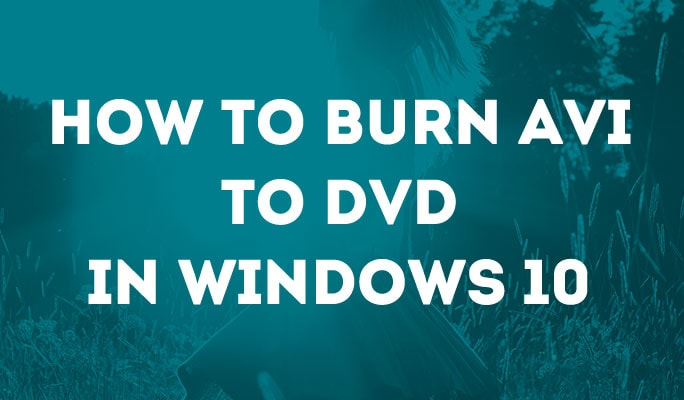 How to Burn AVI to DVD in Windows 10