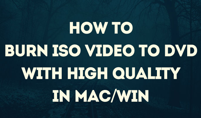 How to Burn ISO Video to DVD with High Quality in Mac/Win