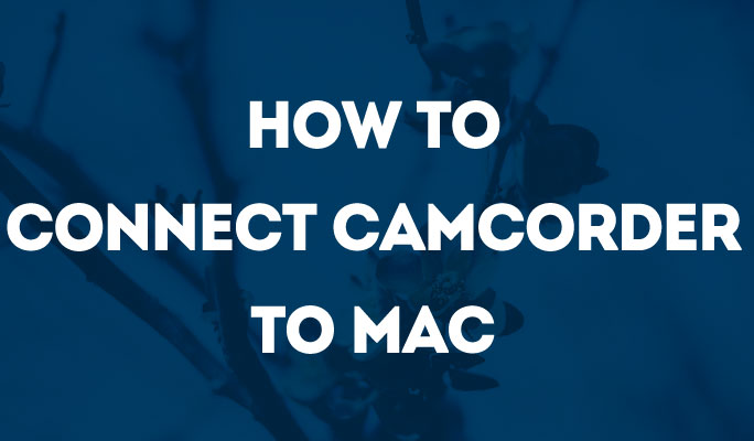 How to Connect Camcorder to Mac