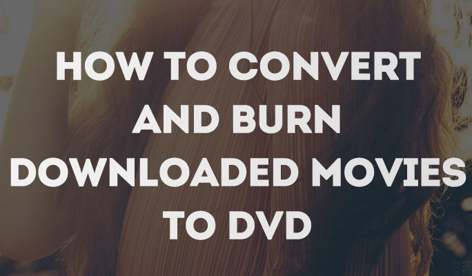 How to Convert and Burn Downloaded Movies to DVD