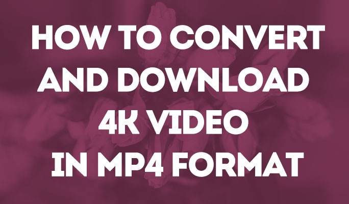 How to convert and downloadd 4k video in MP4 Format