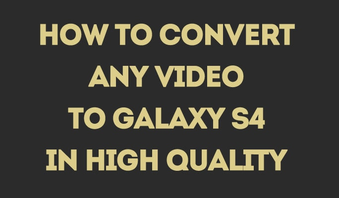 How to Convert Any Video to Galaxy S4 in High Quality
