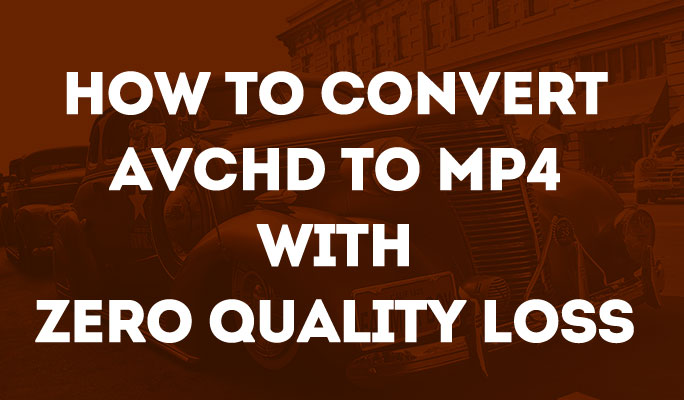 How to Convert AVCHD to MP4 with Zero Quality Loss