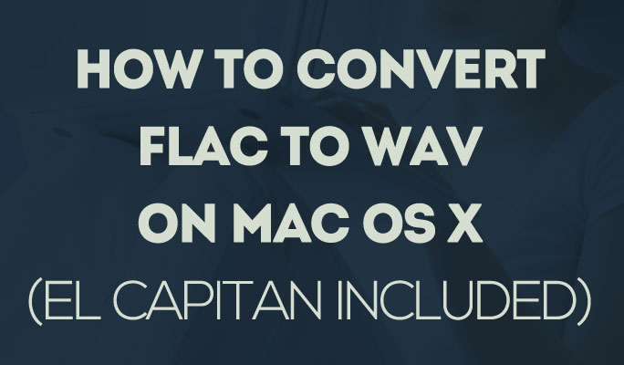 How to Convert FLAC to WAV on Mac OS X (El Capitan Included)