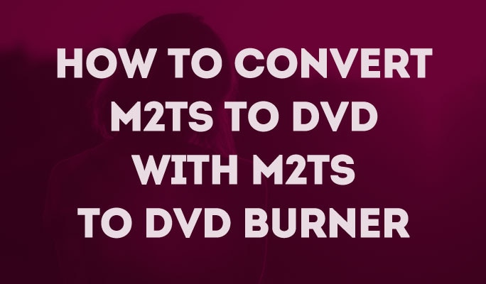 How to Convert M2TS to DVD with M2TS to DVD Burner
