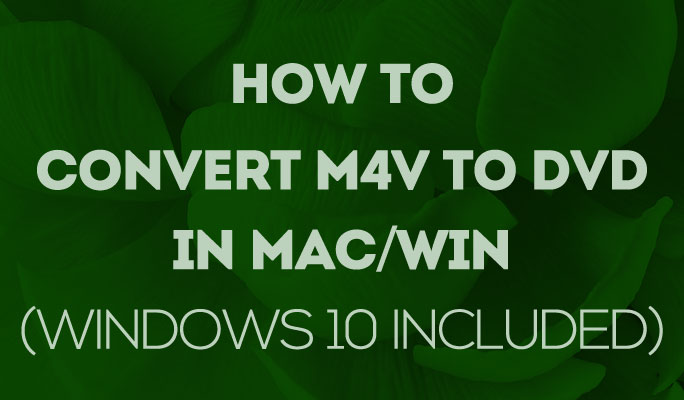 How to Convert M4V to DVD in Mac/Win (Windows 10 included)