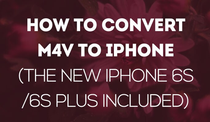 How to Convert M4V to iPhone (The new iPhone 6s/6s Plus included)