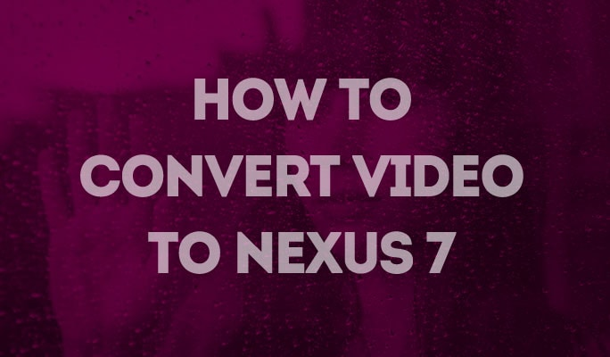 How to Convert Video to Nexus 7