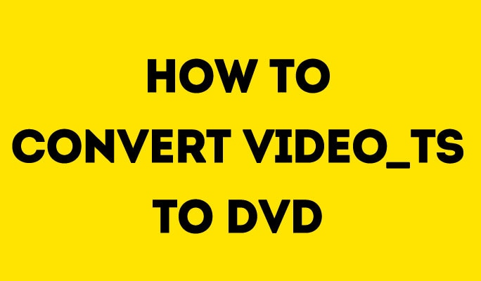 How to Convert Video_TS to DVD