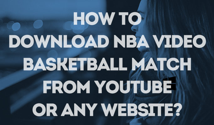 How to download NBA video, basketball match from YouTube or any website?