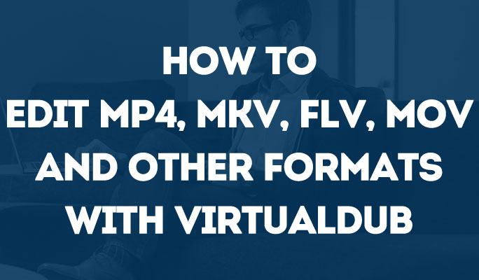 How to Edit MP4, MKV, FLV, MOV and Other Formats with VirtualDub