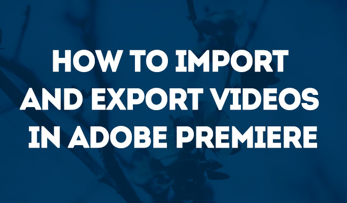 How to Import and Export Videos in Adobe Premiere