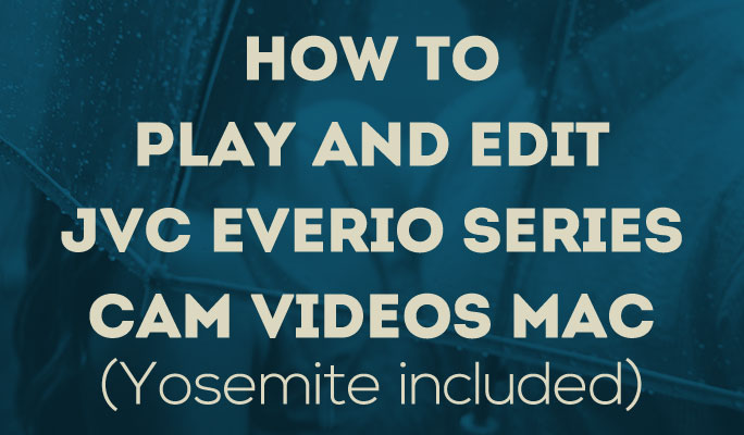 How to Play and Edit JVC Everio Series Cam Videos Mac (Yosemite included)