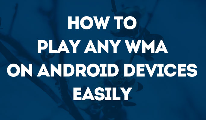 How to Play Any WMA on Android Devices Easily