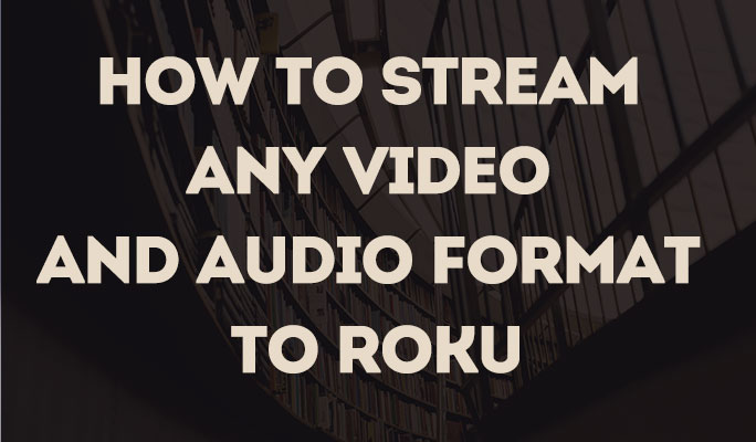 How to Stream Any Video and Audio Format to Roku