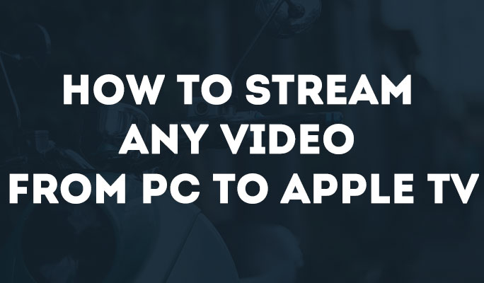 How to Stream Any Video from PC to Apple TV