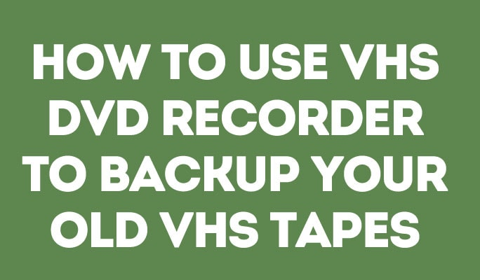 How to Use VHS DVD Recorder to Backup Your Old VHS Tapes