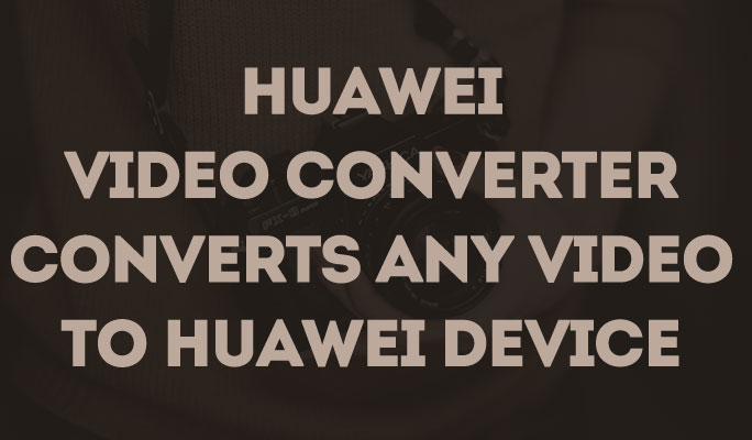 Huawei video converter converts any video to Huawei device