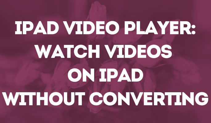 iPad Video Player: Watch Videos  on iPad Without Converting