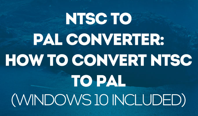 NTSC to PAL Converter: How to convert NTSC to PAL (Windows 10 included)