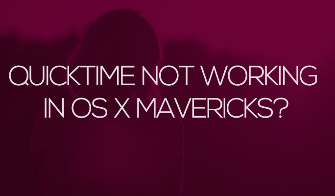 QuickTime Not Working in OS X Mavericks?