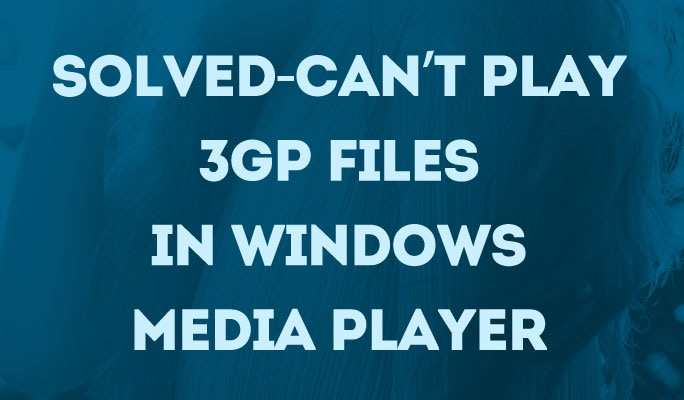 Solved-Can't play 3GP files in Windows Media Player 12/11/10etc