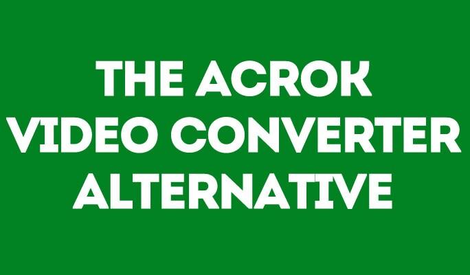 The ACROK Video Converter Alternative