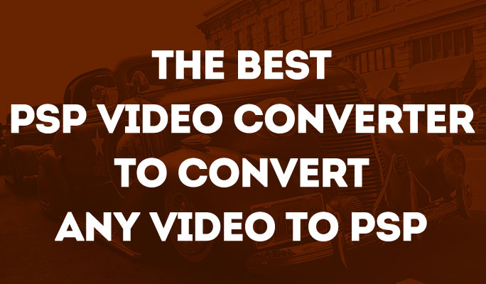 The best psp video converter to convert any video to psp
