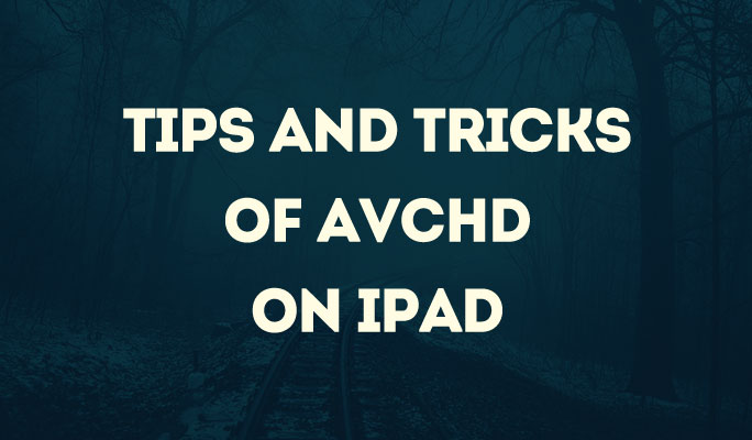 Tips and Tricks of AVCHD on iPad