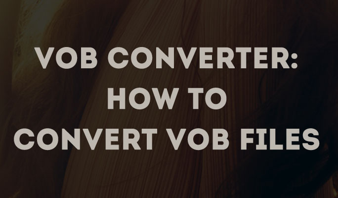 VOB Converter: How to Convert VOB files