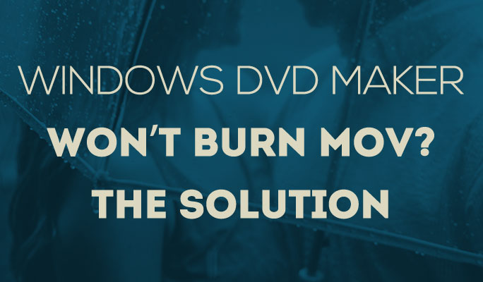 Windows DVD Maker Won't Burn MOV? The Solution