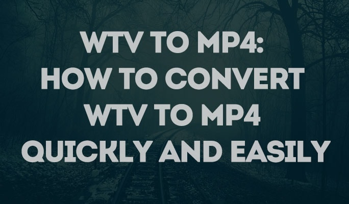 WTV to MP4: How to Convert WTV to MP4 Quickly and Easily
