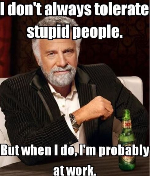 I don't always tolerate stupid people