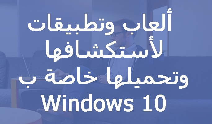 ألعاب وتطبيقات لأستكشافها وتحميلها خاصة ب Windows 10