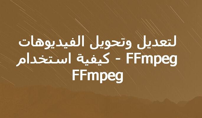 FFmpeg - كيفية استخدام FFmpeg لتعديل وتحويل الفيديوهات