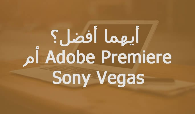 Sony Vegas أم Adobe Premiere ،أيهما أفضل؟