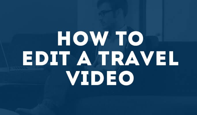 How to Edit a Travel Video
