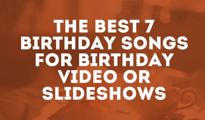 The Best 7 Birthday Songs for Birthday Video or Slideshows
