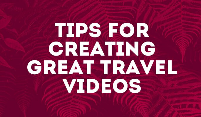 Tips for Creating Great Travel Videos