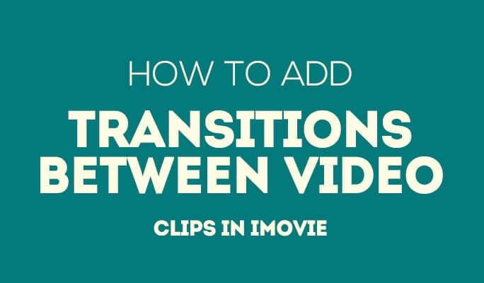 How to Add Transitions between Video Clips in iMovie (2017 Update)
