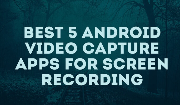Best 5 android video capture apps for screen recording
