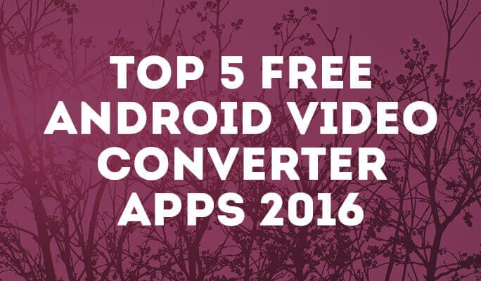 Top 6 Free Android video converter Apps 2017
