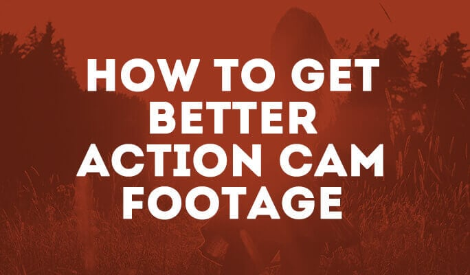 How to Get Better Action Cam Footage